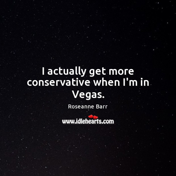 I actually get more conservative when I'm in Vegas. Roseanne Barr Picture Quote