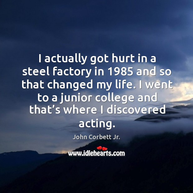 Image, I actually got hurt in a steel factory in 1985 and so that changed my life.