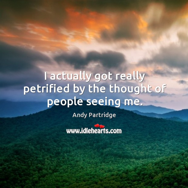 I actually got really petrified by the thought of people seeing me. Andy Partridge Picture Quote