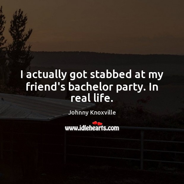 Image, I actually got stabbed at my friend's bachelor party. In real life.