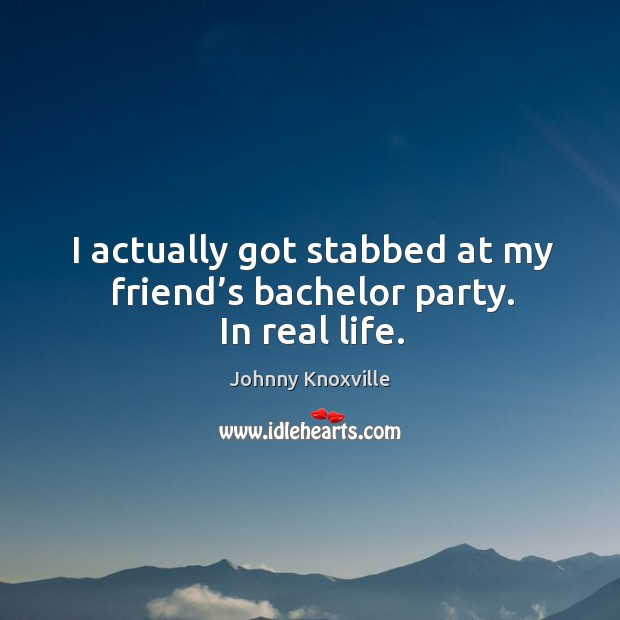 I actually got stabbed at my friend's bachelor party. In real life. Johnny Knoxville Picture Quote