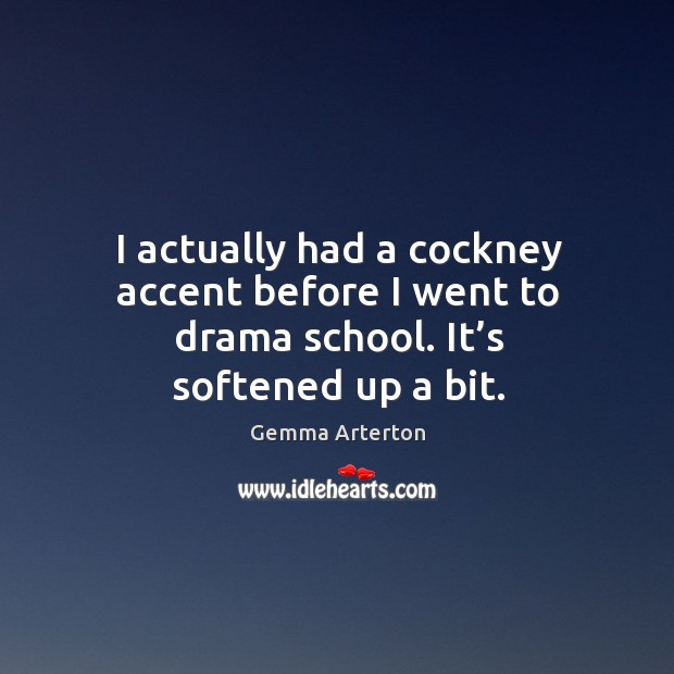 Image, I actually had a cockney accent before I went to drama school. It's softened up a bit.