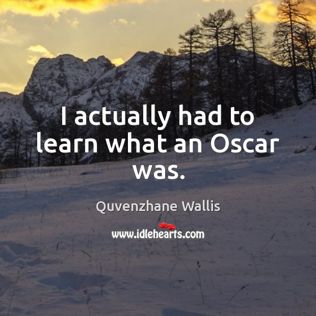I actually had to learn what an Oscar was. Image