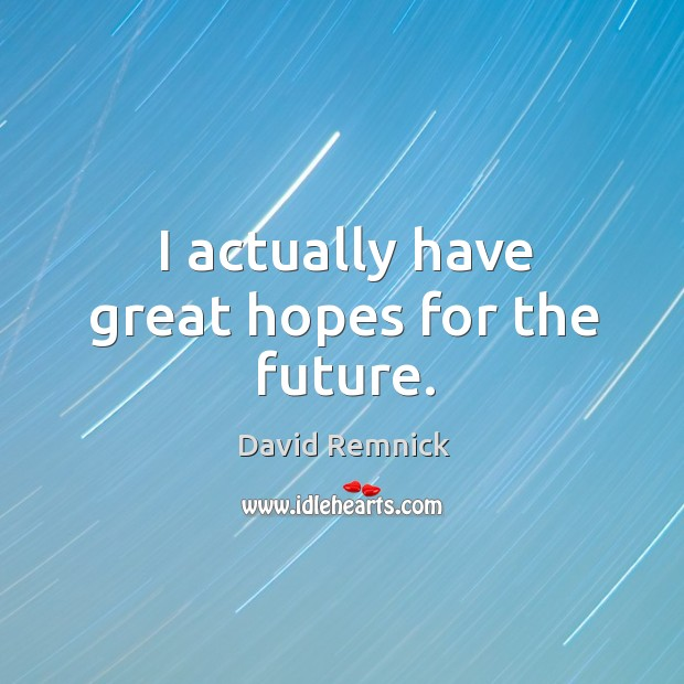 I actually have great hopes for the future. Image