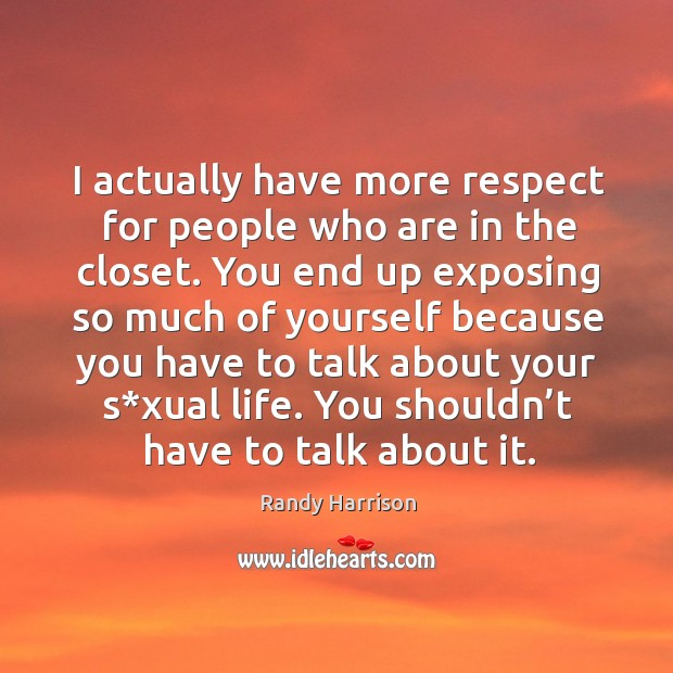 I actually have more respect for people who are in the closet. Randy Harrison Picture Quote