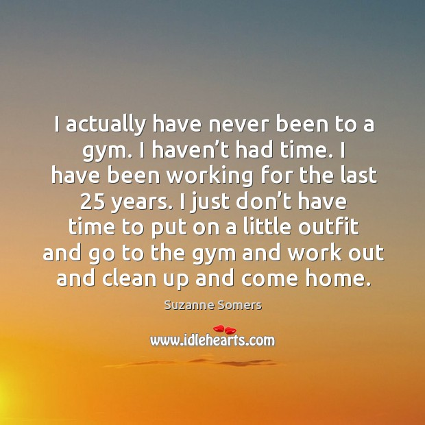 I actually have never been to a gym. I haven't had time. I have been working for the last 25 years. Image
