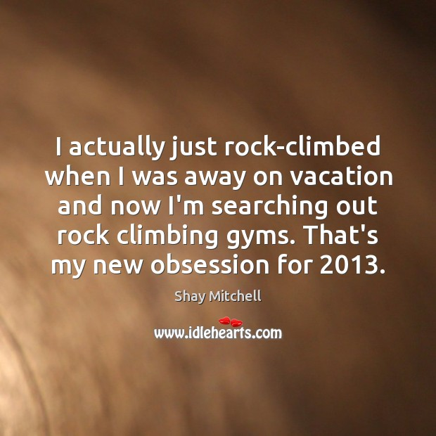 I actually just rock-climbed when I was away on vacation and now Image