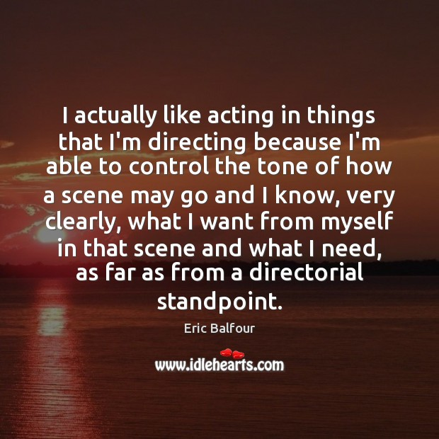 I actually like acting in things that I'm directing because I'm able Eric Balfour Picture Quote