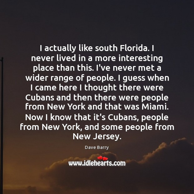 I actually like south Florida. I never lived in a more interesting Dave Barry Picture Quote