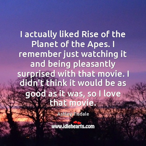 I actually liked Rise of the Planet of the Apes. I remember Ashley Tisdale Picture Quote
