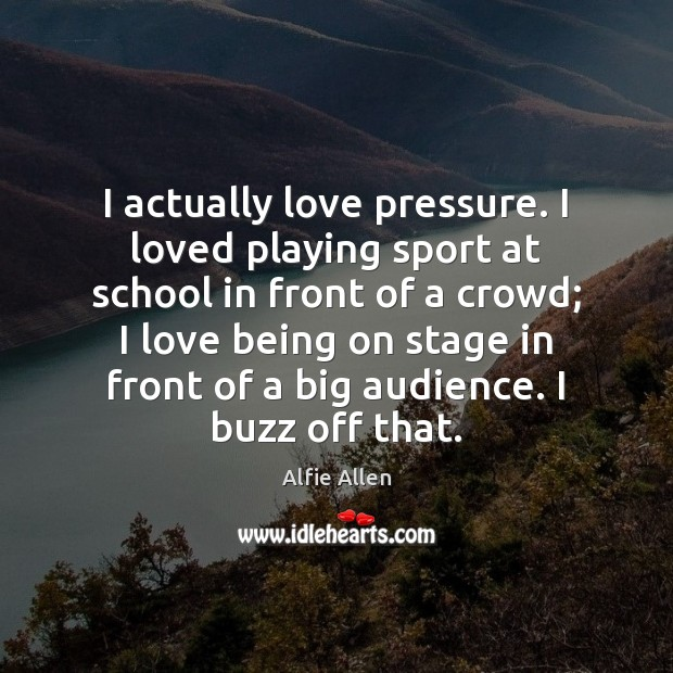 Image, I actually love pressure. I loved playing sport at school in front