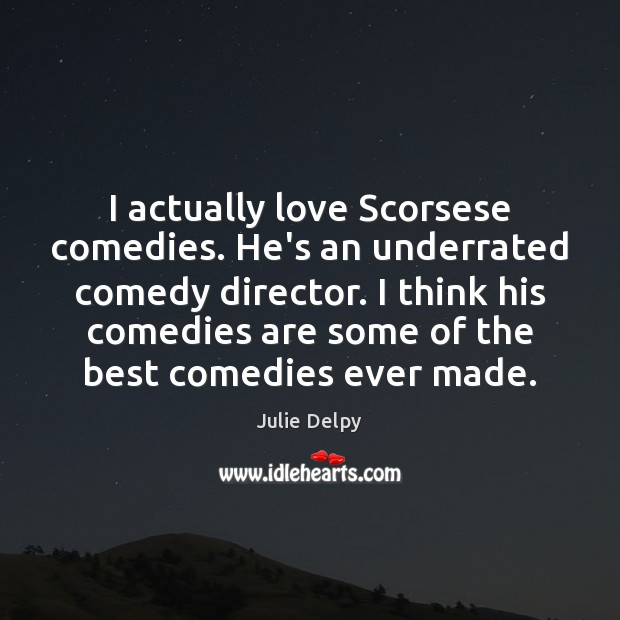 I actually love Scorsese comedies. He's an underrated comedy director. I think Julie Delpy Picture Quote