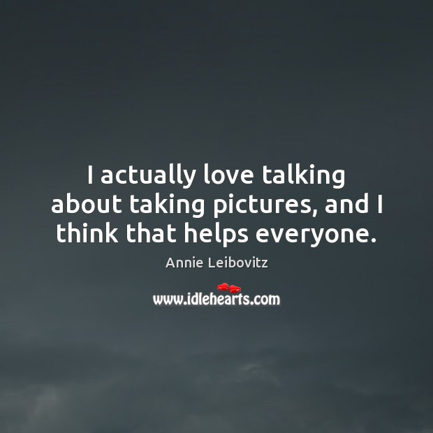 I actually love talking about taking pictures, and I think that helps everyone. Annie Leibovitz Picture Quote