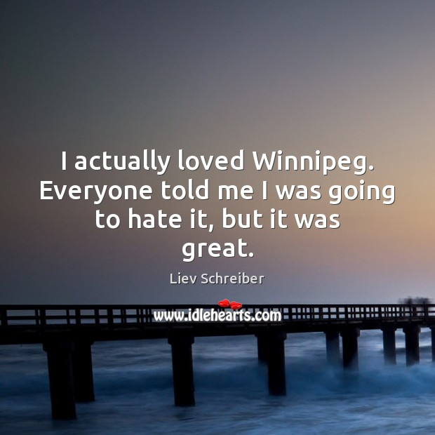 I actually loved Winnipeg. Everyone told me I was going to hate it, but it was great. Image