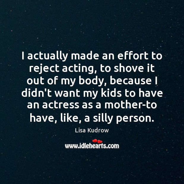 I actually made an effort to reject acting, to shove it out Image