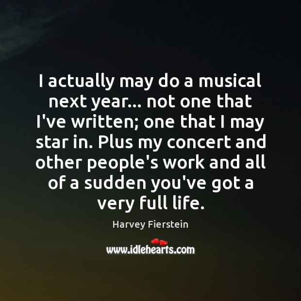 I actually may do a musical next year… not one that I've Harvey Fierstein Picture Quote