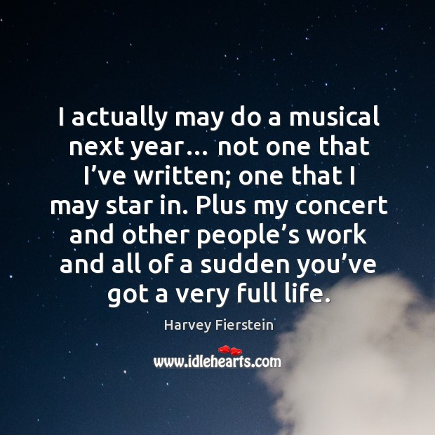 I actually may do a musical next year… not one that I've written; one that I may star in. Image
