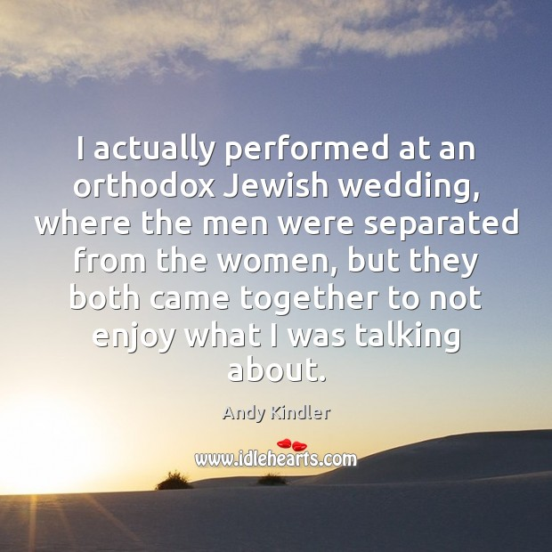 I actually performed at an orthodox Jewish wedding, where the men were Image