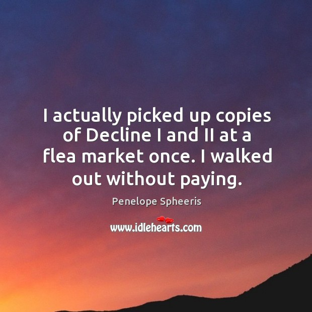 I actually picked up copies of decline I and ii at a flea market once. I walked out without paying. Penelope Spheeris Picture Quote