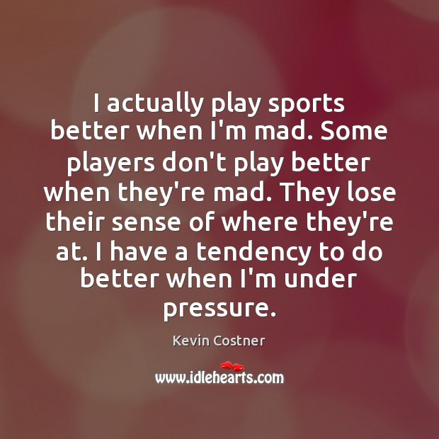 I actually play sports better when I'm mad. Some players don't play Kevin Costner Picture Quote