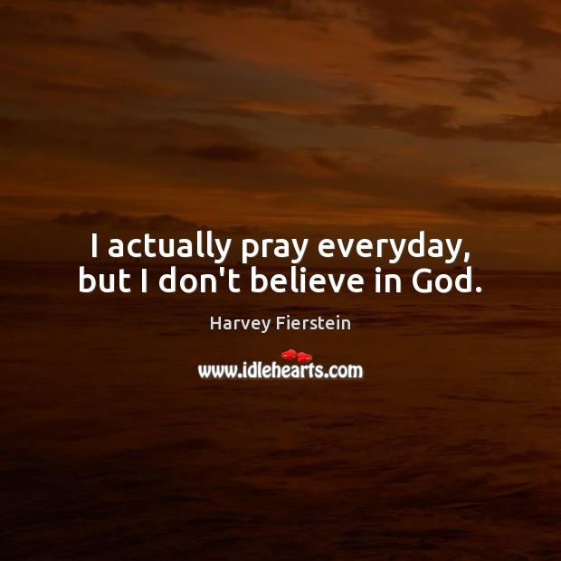 I actually pray everyday, but I don't believe in God. Harvey Fierstein Picture Quote