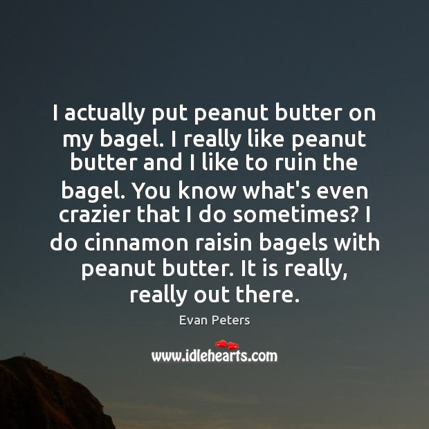 Image, I actually put peanut butter on my bagel. I really like peanut