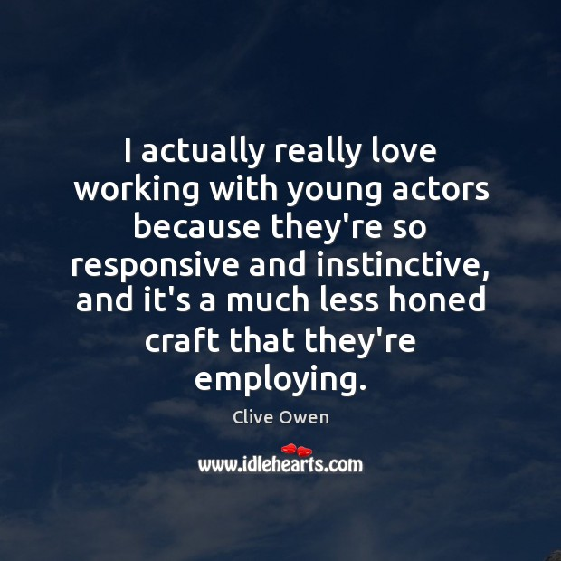I actually really love working with young actors because they're so responsive Clive Owen Picture Quote