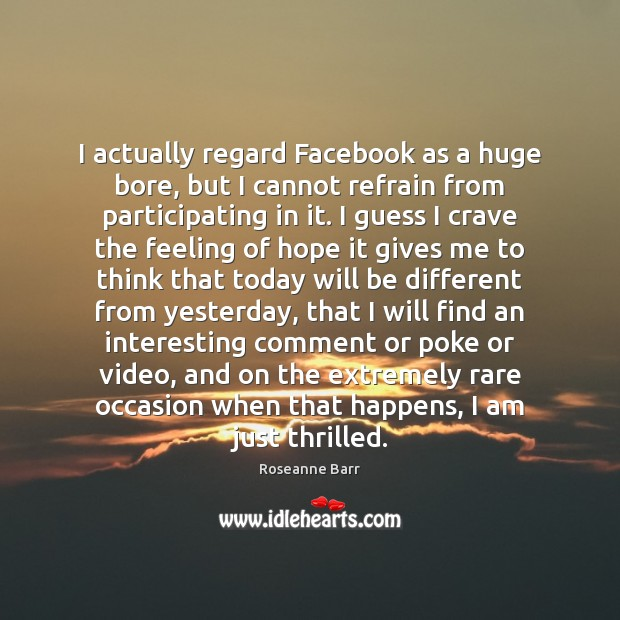I actually regard Facebook as a huge bore, but I cannot refrain Roseanne Barr Picture Quote
