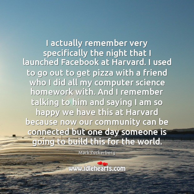 Image, I actually remember very specifically the night that I launched Facebook at