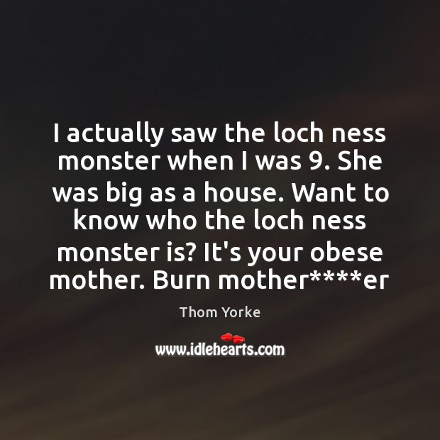 I actually saw the loch ness monster when I was 9. She was Thom Yorke Picture Quote