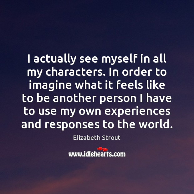 I actually see myself in all my characters. In order to imagine Elizabeth Strout Picture Quote