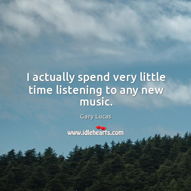 I actually spend very little time listening to any new music. Image