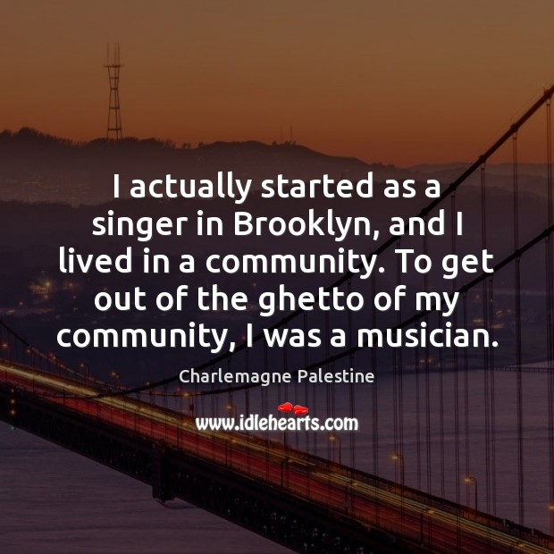 I actually started as a singer in Brooklyn, and I lived in Image