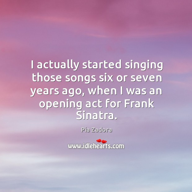 I actually started singing those songs six or seven years ago, when I was an opening act for frank sinatra. Image