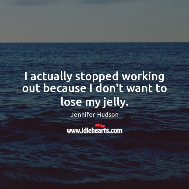 I actually stopped working out because I don't want to lose my jelly. Jennifer Hudson Picture Quote