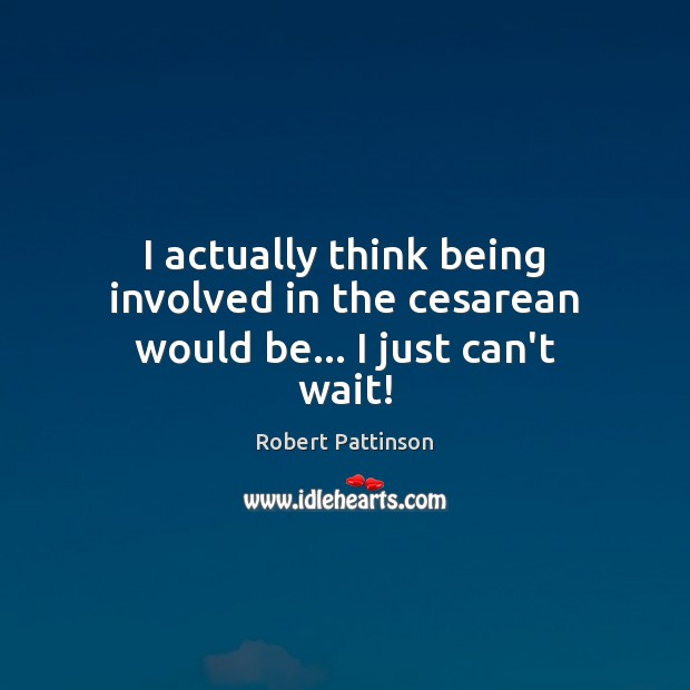 I actually think being involved in the cesarean would be… I just can't wait! Robert Pattinson Picture Quote