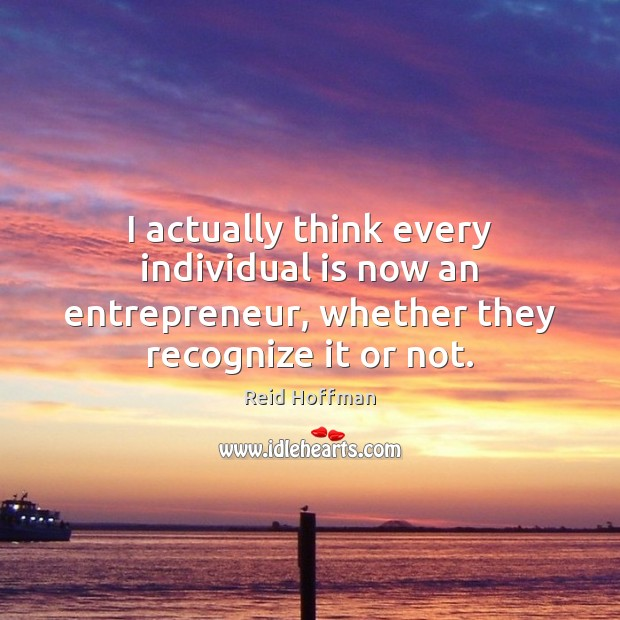 I actually think every individual is now an entrepreneur, whether they recognize Reid Hoffman Picture Quote