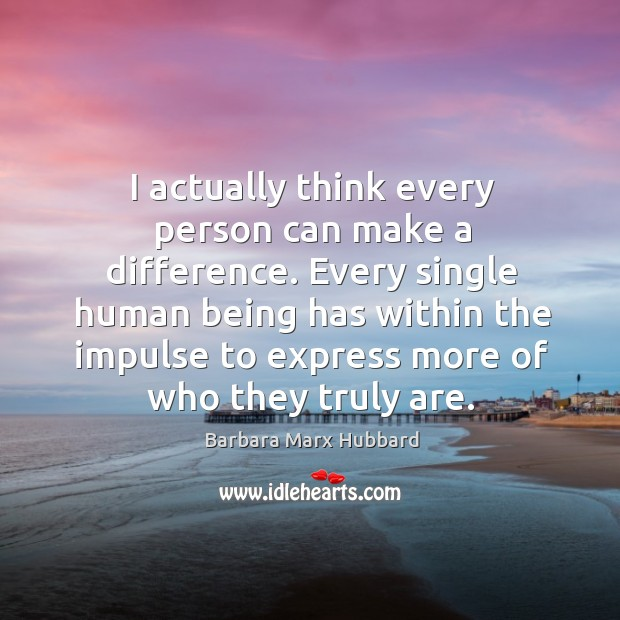 I actually think every person can make a difference. Every single human Image