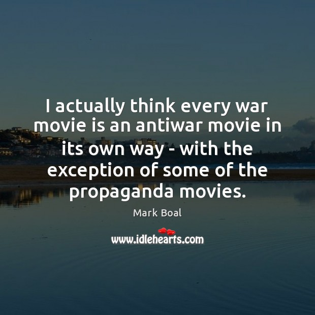 I actually think every war movie is an antiwar movie in its Image