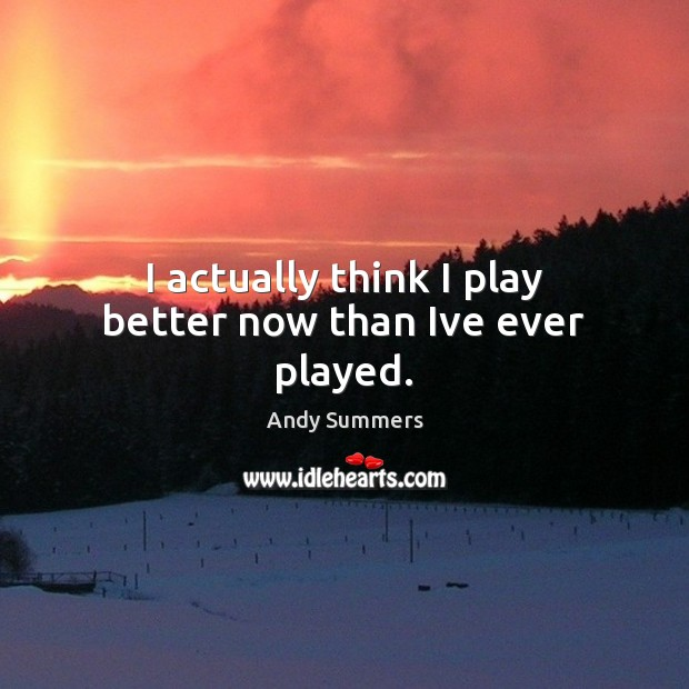 I actually think I play better now than Ive ever played. Image