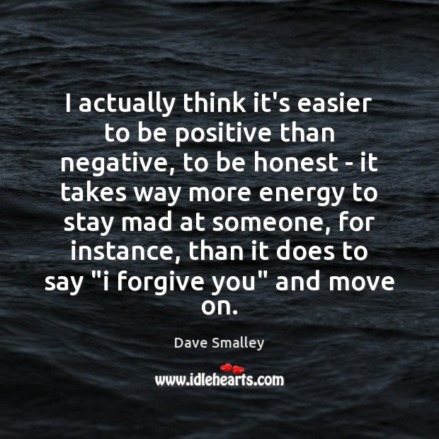 I actually think it's easier to be positive than negative, to be Image