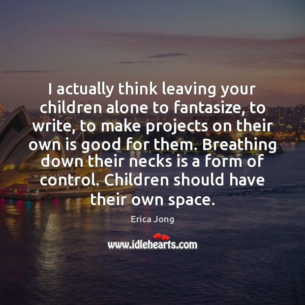 I actually think leaving your children alone to fantasize, to write, to Image