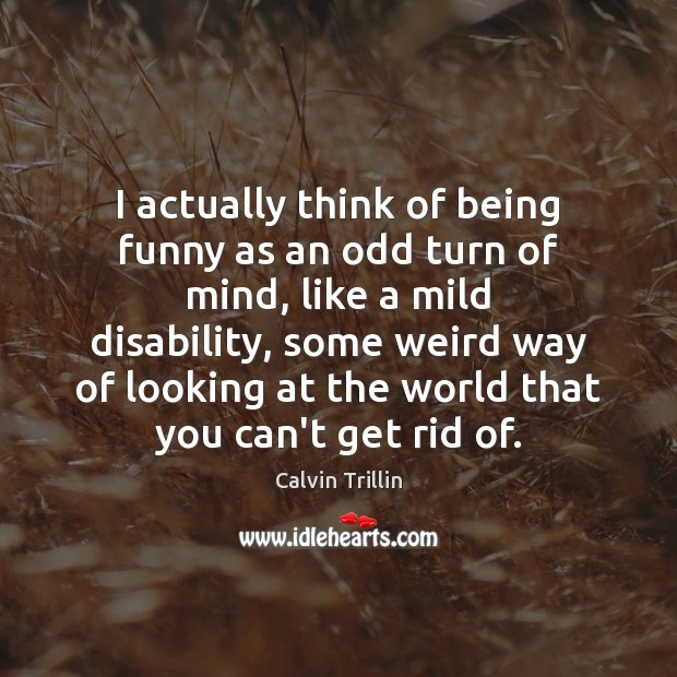I actually think of being funny as an odd turn of mind, Calvin Trillin Picture Quote