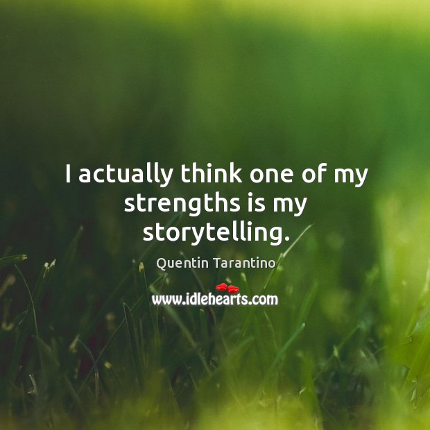I actually think one of my strengths is my storytelling. Image