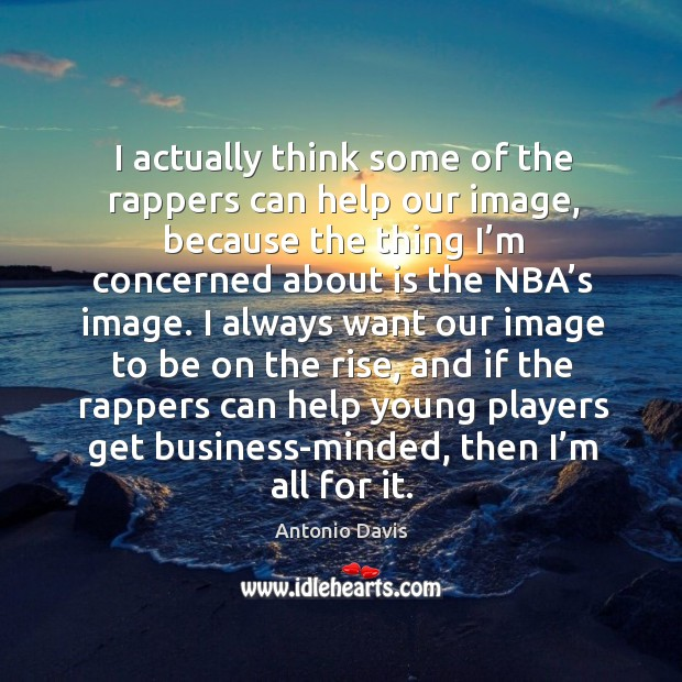 Image, I actually think some of the rappers can help our image, because the thing I'm concerned