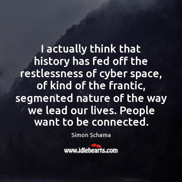 I actually think that history has fed off the restlessness of cyber Simon Schama Picture Quote