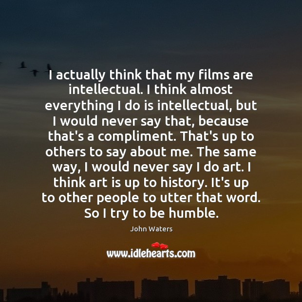 I actually think that my films are intellectual. I think almost everything John Waters Picture Quote
