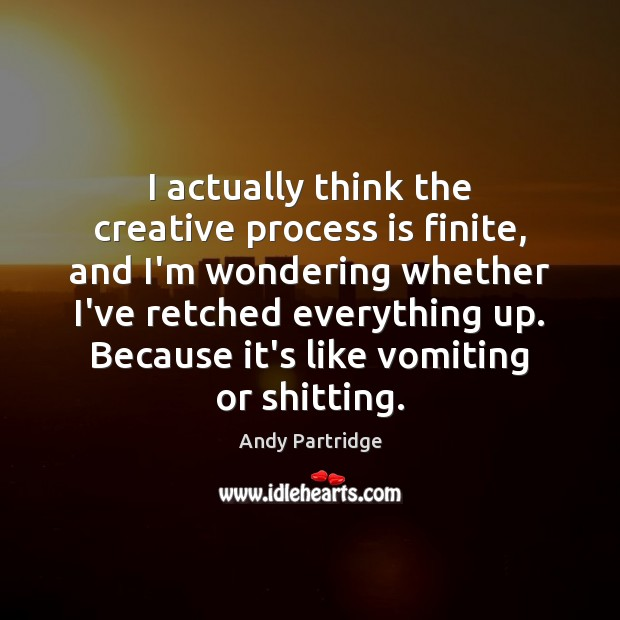 I actually think the creative process is finite, and I'm wondering whether Image