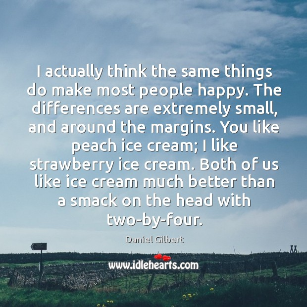 I actually think the same things do make most people happy. The Daniel Gilbert Picture Quote