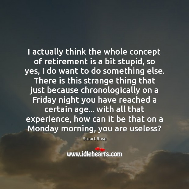 I actually think the whole concept of retirement is a bit stupid, Retirement Quotes Image